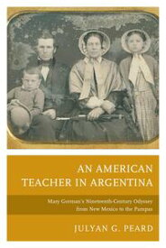 An American Teacher in ArgentinaMary Gorman's Nineteenth-Century Odyssey from New Mexico to the Pampas【電子書籍】[ Julyan G. Peard ]