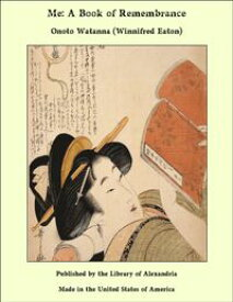 Me: A Book of Remembrance【電子書籍】[ Onoto Watanna (Winnifred Eaton) ]