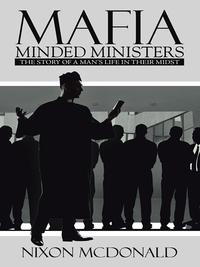 MAFIA MINDED MINISTERSTHE STORY OF A MAN'S LIFE IN THEIR MIDST【電子書籍】[ Nixon McDonald ]