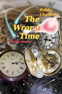 The Wrong Time: Stories of Time Travel, Parallel Universes, Alternative Histories and Other Quirky Anomalies【電子書籍】[ Robby Charters ]