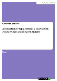 Assimilation or replacement - a study about Neanderthals and modern humansa study about Neanderthals and modern humans【電子書籍】[ Christian Sch?fer ]