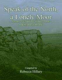 Speak of the North, a Lonely Moor: Poems of Charlotte, Emily, Anne and Branwell Bront?【電子書籍】[ Rebecca Hillary ]