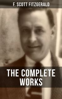 THE COMPLETE WORKS OF F. SCOTT FITZGERALDNovels, Short Stories, Poetry, Articles, Letters, Plays & Screenplays (The Great Gatsby, The Side of Paradise, Tender Is the Night, The Love of the Last Tycoon, The Curious Case of Benjamin Button【電子書籍】