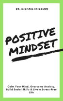 Positive Mindset: Calm Your Mind, Overcome Anxiety, Build Social Skills & Live a Stress-Free Life