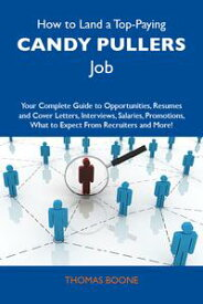 How to Land a Top-Paying Candy pullers Job: Your Complete Guide to Opportunities, Resumes and Cover Letters, Interviews, Salaries, Promotions, What to Expect From Recruiters and More【電子書籍】[ Boone Thomas ]