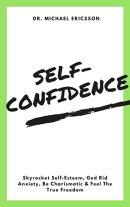 Self-Confidence: Skyrocket Self-Esteem, Ged Rid Anxiety, Be Charismatic & Feel The True Freedom