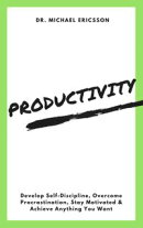 Productivity: Develop Self-Discipline, Overcome Procrastination, Stay Motivated & Achieve Anything You Want
