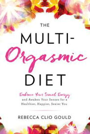 The Multi-Orgasmic DietEmbrace Your Sexual Energy and Awaken Your Senses for a Healthier, Happier, Sexier You【電子書籍】[ Rebecca Clio Gould ]