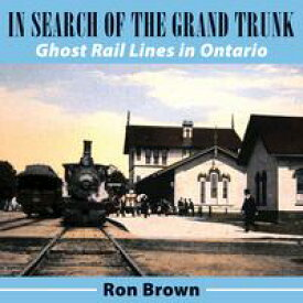 In Search of the Grand TrunkGhost Rail Lines in Ontario【電子書籍】[ Ron Brown ]