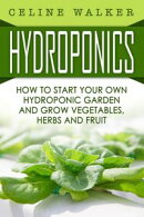 Hydroponics How to Start Your Own Hydroponic Garden and Grow Vegetables, Herbs and Fruit