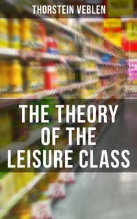 The Theory of the Leisure ClassAn Economic Study of American Institutions and a Social Critique of Conspicuous Consumption (Based on Theories of Charles Darwin, Karl Marx, Adam Smith and Herbert Spencer)【電子書籍】[ Thorstein Veblen ]