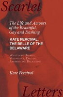 The Life and Amours of the Beautiful, Gay and Dashing Kate Percival, The Belle of the Delaware, Written by H…