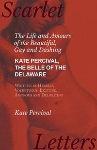 TheLifeandAmoursoftheBeautiful,GayandDashingKatePercival,TheBelleoftheDelaware,WrittenbyHerself,Voluptuous,Exciting,AmorousandDelighting