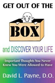 Get out of the Box and Discover Your Life Important Thoughts You Never Knew You Were Allowed to Have【電子書籍】[ David L. Payne D.O. ]