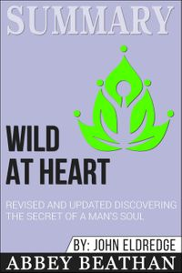 Summary: Wild at Heart Revised and Updated: Discovering the Secret of a Man's Soul【電子書籍】[ Abbey Beathan ]