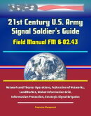21st Century U.S. Army Signal Soldier's Guide: Field Manual FM 6-02.43 - Network and Theater Operations, Fed…