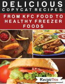 Delicious Copycat Recipes ? From KFC Food To Healthy Freezer Food