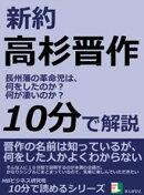 新約高杉晋作。 長州藩の革命児は、何をしたのか?何が凄いのか?10分で読めるシリーズ