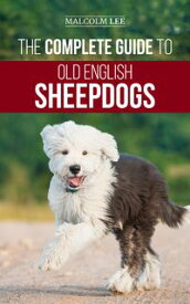 The Complete Guide to Old English SheepdogsFinding, Selecting, Raising, Feeding, Training, and Loving Your New OES Puppy【電子書籍】[ Malcolm Lee ]