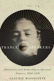 Trance SpeakersFemininity and Authorship in Spiritual S?ances, 1850-1930【電子書籍】[ Claudie Massicotte ]