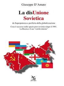 La disUnione Sovietica - da Superpotenza a periferia della globalizzazione【電子書籍】[ Giuseppe D'Amato ]