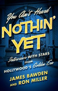 You Ain't Heard Nothin' YetInterviews with Stars from Hollywood's Golden Era【電子書籍】[ James Bawden ]