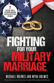 Fighting for Your Military Marriage7 Critical Skills to Ensure Mission Success with Your Lifemate【電子書籍】[ Michael and Myra Holmes ]