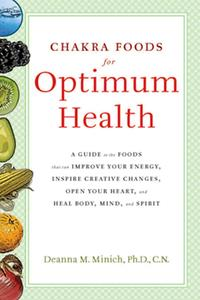 Chakra Foods for Optimum HealthA Guide to the Foods That Can Improve Your Energy, Inspire Creative Changes, Open Your Heart, and Heal Body, Mind, and Spirit【電子書籍】[ Deanna M. Minich Ph.D., CN ]