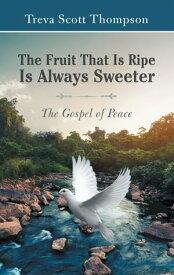 The Fruit That Is Ripe Is Always SweeterThe Gospel of Peace【電子書籍】[ Treva Scott Thompson ]