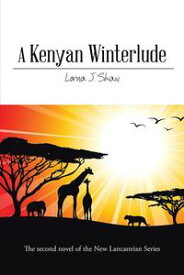 A Kenyan Winterlude The Second Novel of the New Lancastrian Series【電子書籍】[ Lorna J. Shaw ]