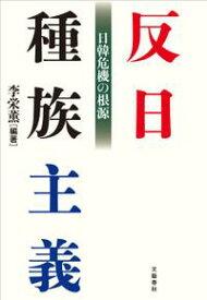 反日種族主義 日韓危機の根源【電子書籍】[ 李栄薫・編著 ]