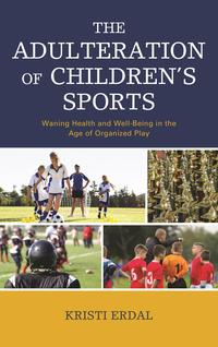 The Adulteration of Children's SportsWaning Health and Well-Being in the Age of Organized Play【電子書籍】[ Kristi Erdal ]