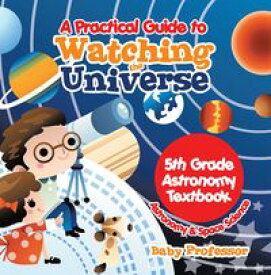 A Practical Guide to Watching the Universe 5th Grade Astronomy Textbook | Astronomy & Space Science【電子書籍】[ Baby Professor ]