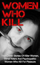 Women Who Kill: True Crime Stories of Killer Women, Serial Killers and Psychopathic Women Who Kill for Pleasure