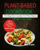 Plant-Based Cookbook The Beginner's Guide For Plant Based With 3 Weeks Meal Plan For Healthy Eating. (Vegan …