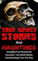 True Ghost Stories And Hauntings: Incredible True Paranormal Accounts: True Ghost Stories And Hauntings From…