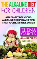 The Alkaline Diet for Children: Amazingly Delicious Alkaline Recipes and Tips That Your Kids Will Love!!! 40…