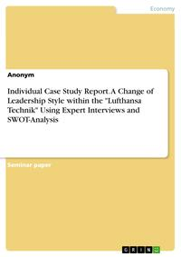 Individual Case Study Report. A Change of Leadership Style within the 'Lufthansa Technik' Using Expert Interviews and SWOT-Analysis【電子書籍】[ Anonymous ]