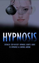 Hypnosis - Detailed Step-By-Step Hypnosis Guide to Hypnotize & Control Anyone - Including Self Hypnosis