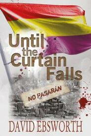 Until the Curtain FallsA Novel of the Spanish Civil War【電子書籍】[ David Ebsworth ]