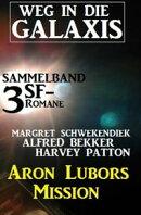 Weg in die Galaxis Sammelband 3 SF-Romane: Aron Lubors Mission