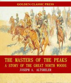 The Masters of the Peaks: A Story of the Great North Woods【電子書籍】[ Joseph A. Altsheler ]