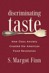 Discriminating TasteHow Class Anxiety Created the American Food Revolution【電子書籍】[ S. Margot Finn ]