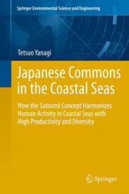 Japanese Commons in the Coastal SeasHow the Satoumi Concept Harmonizes Human Activity in Coastal Seas with High Productivity and Diversity【電子書籍】[ Tetsuo Yanagi ]