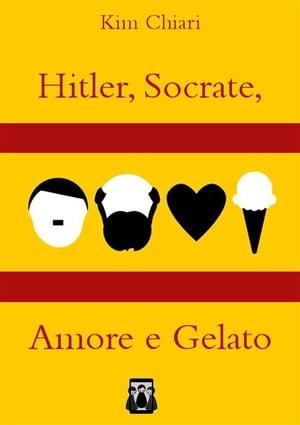 Hitler, Socrate, Amore e Gelato【電子書籍】[ Kim Chiari ]