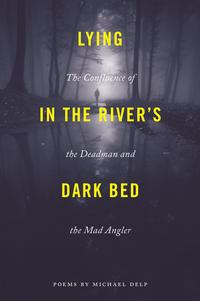 Lying in the River's Dark BedThe Confluence of the Deadman and the Mad Angler【電子書籍】[ Michael Delp ]