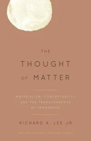 The Thought of MatterMaterialism, Conceptuality and the Transcendence of Immanence【電子書籍】[ Richard A. Lee Jr. ]
