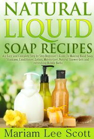 Natural Liquid Soap RecipesAn Easy and Complete Step by Step Beginners Guide To Making Hand Soap, Shampoo, Conditioner, Lotion, Moisturizer, Natural Shower Gels and Refreshing Bubble Baths.【電子書籍】[ Mariam Lee Scott ]