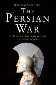 The Persian War in Herodotus and Other Ancient Voices【電子書籍】[ William Shepherd ]