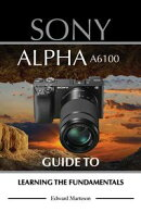 Sony Alpha A6100: Guide to Learning the Fundamentals